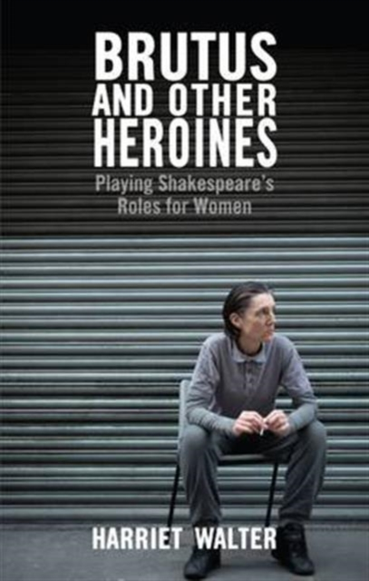 Cover for: Brutus and Other Heroines : Playing Shakespeare's Roles for Women