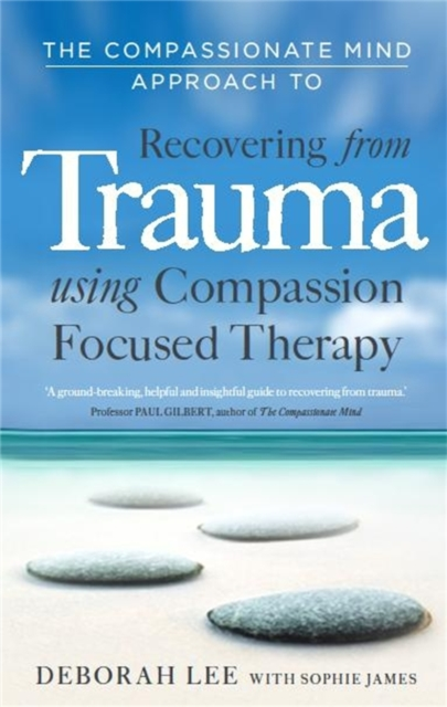 Cover for: The Compassionate Mind Approach to Recovering from Trauma : Using Compassion Focused Therapy