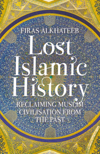 Cover for: Lost Islamic History : Reclaiming Muslim Civilisation from the Past