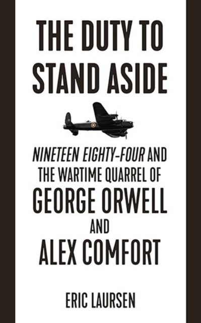 Cover for: The Duty To Stand Aside : Nineteen Eighty-Four and the Wartime Quarrel of George Orwell and Alex Comfort