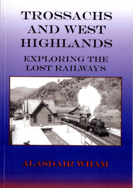 Trossachs and West Highlands: Exploring the Lost Railways (Local History Series.