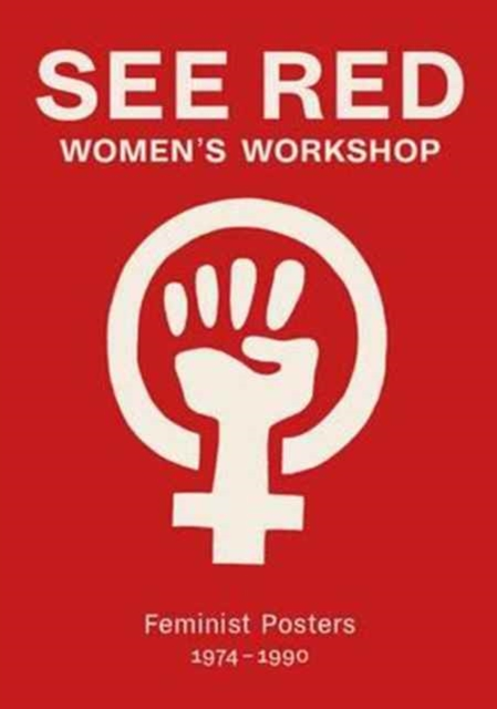 Cover for: See Red Women's Workshop - Feminist Posters 1974-1990