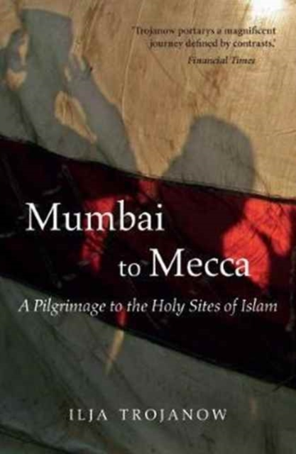 Cover for: Mumbai To Mecca : A Pilgrimage to the Holy Sites of Islam
