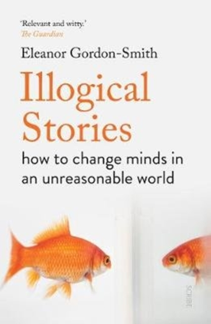Image for Illogical Stories : how to change minds in an unreasonable world