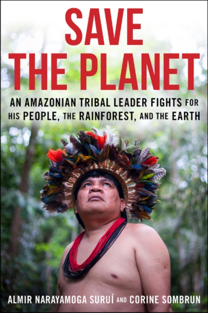 Image for Save The Planet : An Amazonian Tribal Leader Fights for His People, The Rainforest, and The Earth
