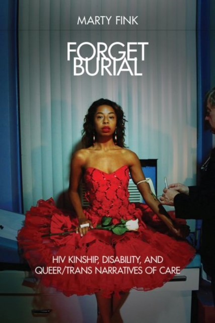 Image for Forget Burial : HIV Kinship, Disability, and Queer/Trans Narratives of Care