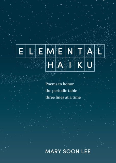 Cover for: Elemental Haiku : Poems to Honor the Periodic Table, Three Lines at a Time